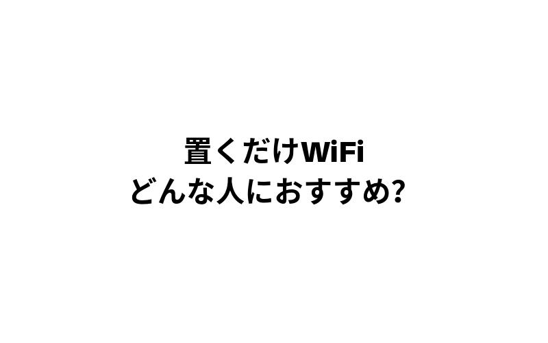 デメリットを見た上で置くだけWiFiはどんな人におすすめなのか